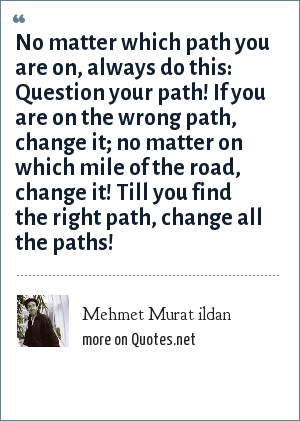 Mehmet Murat ildan: No matter which path you are on, always do this: Question your path! If you are on the wrong path, change it; no matter on which mile of the road, change it! Till you find the right path, change all the paths!
