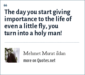 Mehmet Murat ildan: The day you start giving importance to the life of even a little fly, you turn into a holy man!