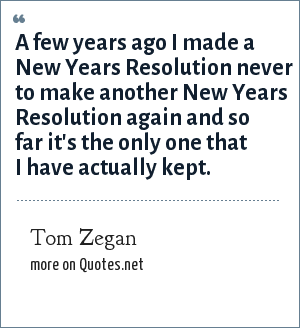 Tom Zegan: A few years ago I made a New Years Resolution never to make another New Years Resolution again and so far it's the only one that I have actually kept.