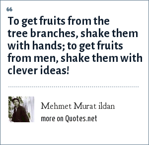 Mehmet Murat ildan: To get fruits from the tree branches, shake them with hands; to get fruits from men, shake them with clever ideas!