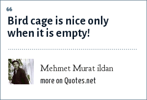 Mehmet Murat ildan: Bird cage is nice only when it is empty!