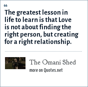 The Omani Shed: The greatest lesson in life to learn is that Love is not about finding the right person, but creating for a right relationship.
