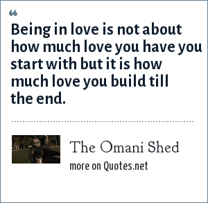 The Omani Shed: Being in love is not about how much love you have you start with but it is how much love you build till the end.