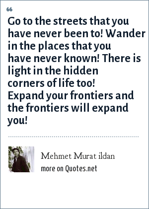 Mehmet Murat ildan: Go to the streets that you have never been to! Wander in the places that you have never known! There is light in the hidden corners of life too! Expand your frontiers and the frontiers will expand you!