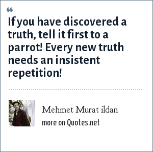 Mehmet Murat ildan: If you have discovered a truth, tell it first to a parrot! Every new truth needs an insistent repetition!