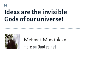 Mehmet Murat ildan: Ideas are the invisible Gods of our universe!