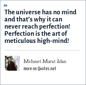 Mehmet Murat ildan: The universe has no mind and that's why it can never reach perfection! Perfection is the art of meticulous high-mind!