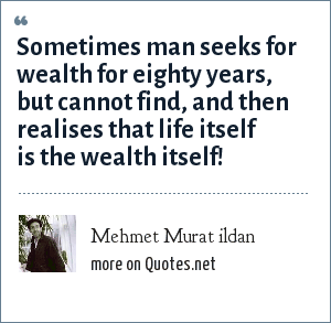 Mehmet Murat ildan: Sometimes man seeks for wealth for eighty years, but cannot find, and then realises that life itself is the wealth itself!