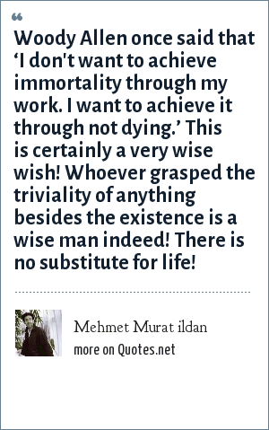 Mehmet Murat ildan: Woody Allen once said that 'I don't want to achieve immortality through my work. I want to achieve it through not dying.' This is certainly a very wise wish! Whoever grasped the triviality of anything besides the existence is a wise man indeed! There is no substitute for life!