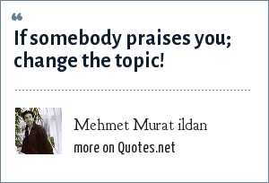 Mehmet Murat ildan: If somebody praises you; change the topic!