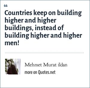 Mehmet Murat ildan: Countries keep on building higher and higher buildings, instead of building higher and higher men!