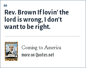 Coming to America: Rev. Brown If lovin' the lord is wrong, I don't want to be right.