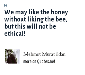 Mehmet Murat ildan: We may like the honey without liking the bee, but this will not be ethical!