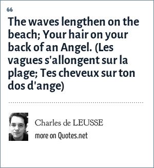 Charles de LEUSSE: The waves lengthen on the beach; Your hair on your back of an Angel. (Les vagues s'allongent sur la plage; Tes cheveux sur ton dos d'ange)