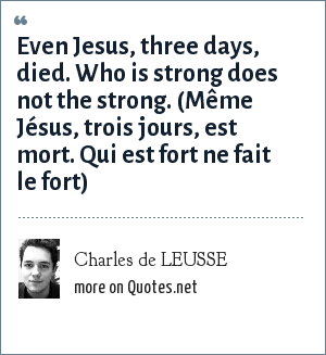 Charles de LEUSSE: Even Jesus, three days, died. Who is strong does not the strong. (Même Jésus, trois jours, est mort. Qui est fort ne fait le fort)