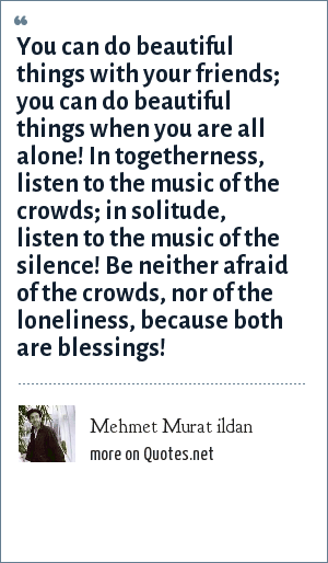 Mehmet Murat ildan: You can do beautiful things with your friends; you can do beautiful things when you are all alone! In togetherness, listen to the music of the crowds; in solitude, listen to the music of the silence! Be neither afraid of the crowds, nor of the loneliness, because both are blessings!