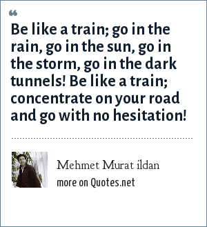 Mehmet Murat ildan: Be like a train; go in the rain, go in the sun, go in the storm, go in the dark tunnels! Be like a train; concentrate on your road and go with no hesitation!