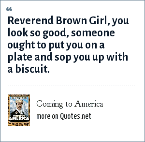 Coming to America: Reverend Brown Girl, you look so good, someone ought to put you on a plate and sop you up with a biscuit.