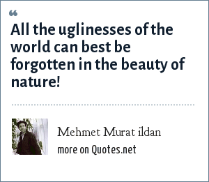 Mehmet Murat ildan: All the uglinesses of the world can best be forgotten in the beauty of nature!