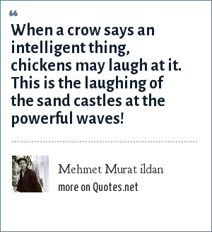 Mehmet Murat ildan: When a crow says an intelligent thing, chickens may laugh at it. This is the laughing of the sand castles at the powerful waves!