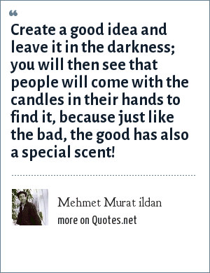 Mehmet Murat ildan: Create a good idea and leave it in the darkness; you will then see that people will come with the candles in their hands to find it, because just like the bad, the good has also a special scent!