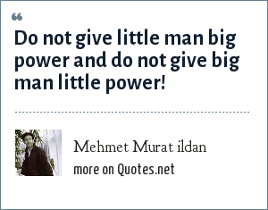Mehmet Murat ildan: Do not give little man big power and do not give big man little power!