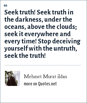 Mehmet Murat ildan: Seek truth! Seek truth in the darkness, under the oceans, above the clouds; seek it everywhere and every time! Stop deceiving yourself with the untruth, seek the truth!