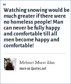 Mehmet Murat ildan: Watching snowing would be much greater if there were no homeless people! Man can never be fully happy and comfortable till all men become happy and comfortable!