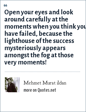 Mehmet Murat ildan: Open your eyes and look around carefully at the moments when you think you have failed, because the lighthouse of the success mysteriously appears amongst the fog at those very moments!