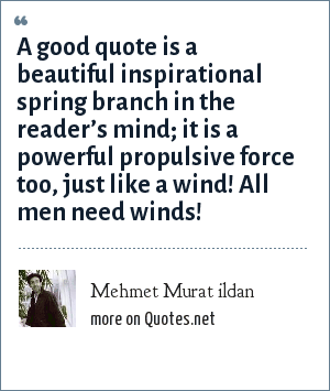 Mehmet Murat ildan: A good quote is a beautiful inspirational spring branch in the reader's mind; it is a powerful propulsive force too, just like a wind! All men need winds!