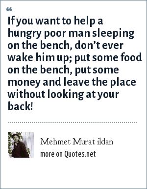 Mehmet Murat ildan: If you want to help a hungry poor man sleeping on the bench, don't ever wake him up; put some food on the bench, put some money and leave the place without looking at your back!