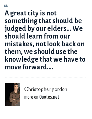 Christopher gordon: A great city is not something that should be judged by our elders... We should learn from our mistakes, not look back on them, we should use the knowledge that we have to move forward....
