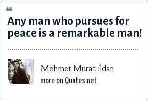 Mehmet Murat ildan: Any man who pursues for peace is a remarkable man!