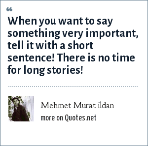 Mehmet Murat ildan: When you want to say something very important, tell it with a short sentence! There is no time for long stories!