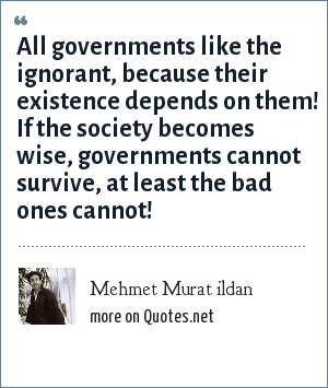 Mehmet Murat ildan: All governments like the ignorant, because their existence depends on them! If the society becomes wise, governments cannot survive, at least the bad ones cannot!