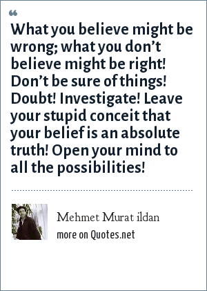 Mehmet Murat ildan: What you believe might be wrong; what you don't believe might be right! Don't be sure of things! Doubt! Investigate! Leave your stupid conceit that your belief is an absolute truth! Open your mind to all the possibilities!