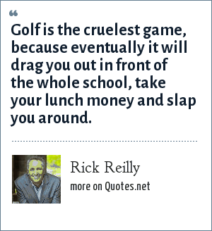 Rick Reilly: Golf is the cruelest game, because eventually it will drag you out in front of the whole school, take your lunch money and slap you around.