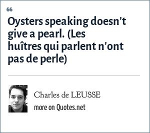 Charles de LEUSSE: Oysters speaking doesn't give a pearl. (Les huîtres qui parlent n'ont pas de perle)