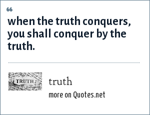truth: when the truth conquers, you shall conquer by the truth.