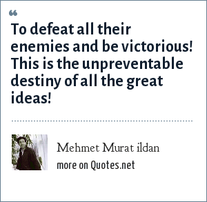 Mehmet Murat ildan: To defeat all their enemies and be victorious! This is the unpreventable destiny of all the great ideas!