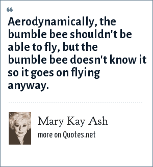Mary Kay Ash: Aerodynamically, the bumble bee shouldn't be able to fly, but the bumble bee doesn't know it so it goes on flying anyway.