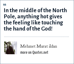 Mehmet Murat ildan: In the middle of the North Pole, anything hot gives the feeling like touching the hand of the God!