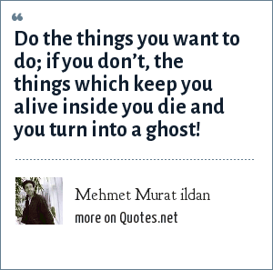 Mehmet Murat ildan: Do the things you want to do; if you don't, the things which keep you alive inside you die and you turn into a ghost!