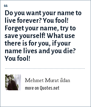 Mehmet Murat ildan: Do you want your name to live forever? You fool! Forget your name, try to save yourself! What use there is for you, if your name lives and you die? You fool!