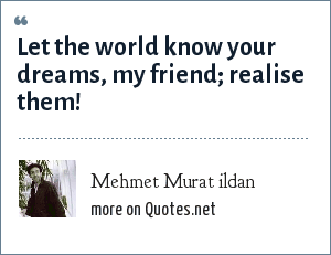 Mehmet Murat ildan: Let the world know your dreams, my friend; realise them!