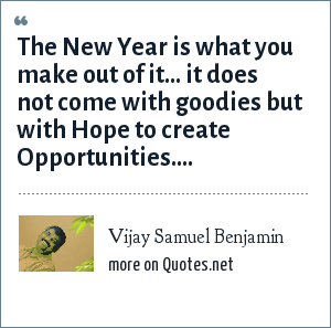 Vijay Samuel Benjamin: The New Year is what you make out of it... it does not come with goodies but with Hope to create Opportunities....