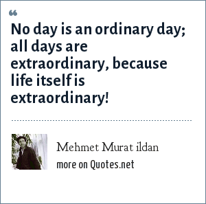 Mehmet Murat ildan: No day is an ordinary day; all days are extraordinary, because life itself is extraordinary!