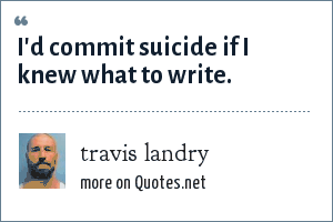 travis landry: I'd commit suicide if I knew what to write.