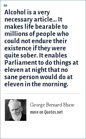 George Bernard Shaw: Alcohol is a very necessary article... It makes life bearable to millions of people who could not endure their existence if they were quite sober. It enables Parliament to do things at eleven at night that no sane person would do at eleven in the morning.