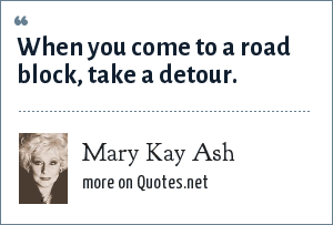 Mary Kay Ash: When you come to a road block, take a detour.